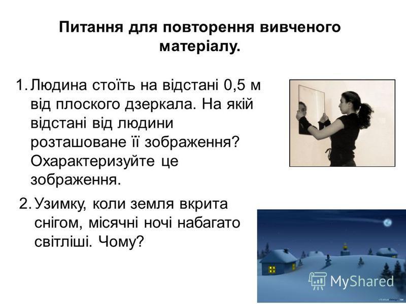 Питання для повторення вивченого матеріалу. 1.Людина стоїть на відстані 0,5 м від плоского дзеркала. На якій відстані від людини розташоване її зображення? Охарактеризуйте це зображення. 2.Узимку, коли земля вкрита снігом, місячні ночі набагато світл