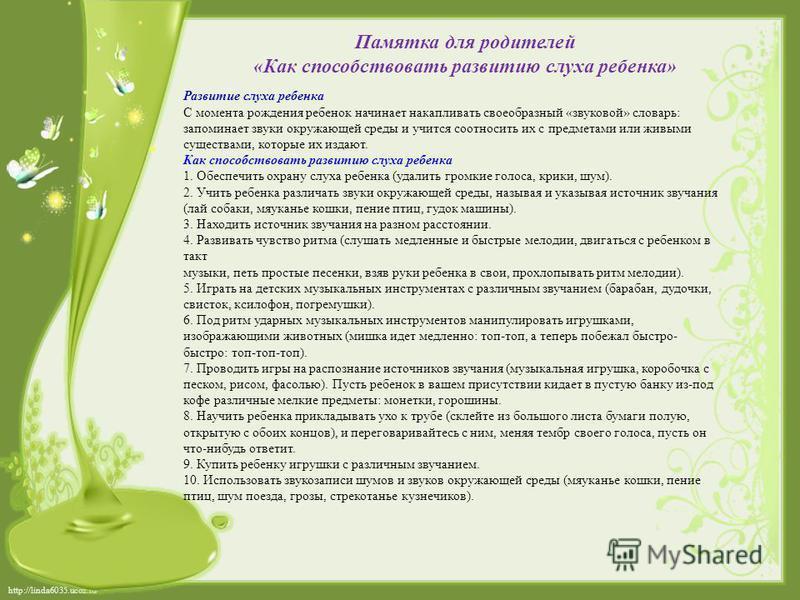 http://linda6035.ucoz.ru/ Памятка для родителей «Как способствовать развитию слуха ребенка» Развитие слуха ребенка С момента рождения ребенок начинает накапливать своеобразный «звуковой» словарь: запоминает звуки окружающей среды и учится соотносить