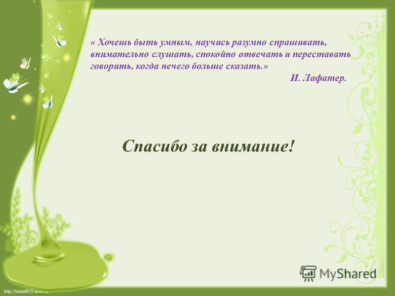 http://linda6035.ucoz.ru/ « Хочешь быть умным, научись разумно спрашивать, внимательно слушать, спокойно отвечать и переставать говорить, когда нечего больше сказать.» И. Лафатер.