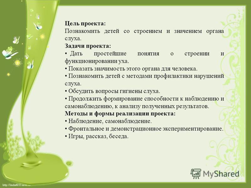 http://linda6035.ucoz.ru/ Цель проекта: Познакомить детей со строением и значением органа слуха. Задачи проекта: Дать простейшие понятия о строении и функционировании уха. Показать значимость этого органа для человека. Познакомить детей с методами пр