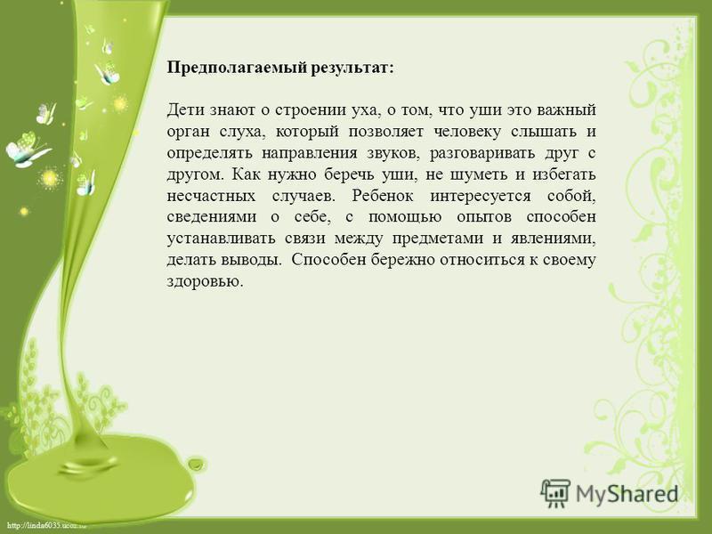 http://linda6035.ucoz.ru/ Предполагаемый результат: Дети знают о строении уха, о том, что уши это важный орган слуха, который позволяет человеку слышать и определять направления звуков, разговаривать друг с другом. Как нужно беречь уши, не шуметь и и