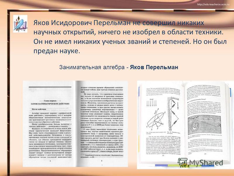 Яков Исидорович Перельман не совершил никаких научных открытий, ничего не изобрел в области техники. Он не имел никаких ученых званий и степеней. Но он был предан науке. Занимательная алгебра - Яков Перельман