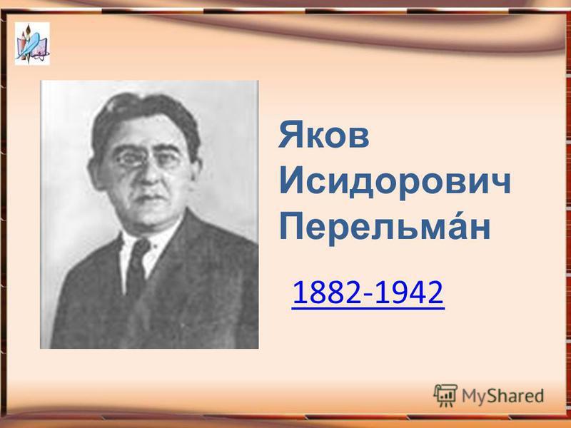 Яков Исидорович Перельмáн 1882-1942
