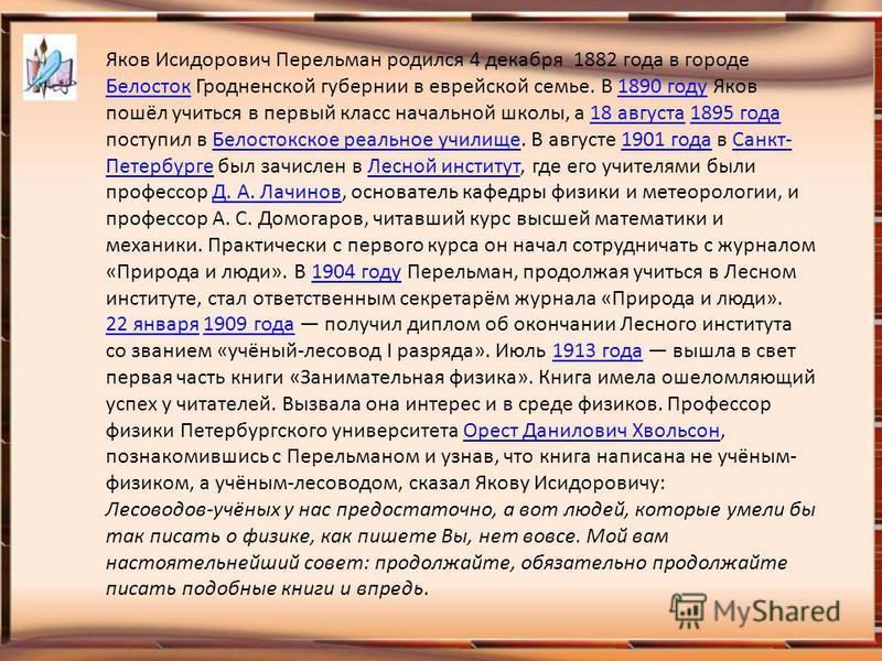 Яков Исидорович Перельман родился 4 декабря 1882 года в городе Белосток Гродненской губернии в еврейской семье. В 1890 году Яков пошёл учиться в первый класс начальной школы, а 18 августа 1895 года поступил в Белостокское реальное училище. В августе