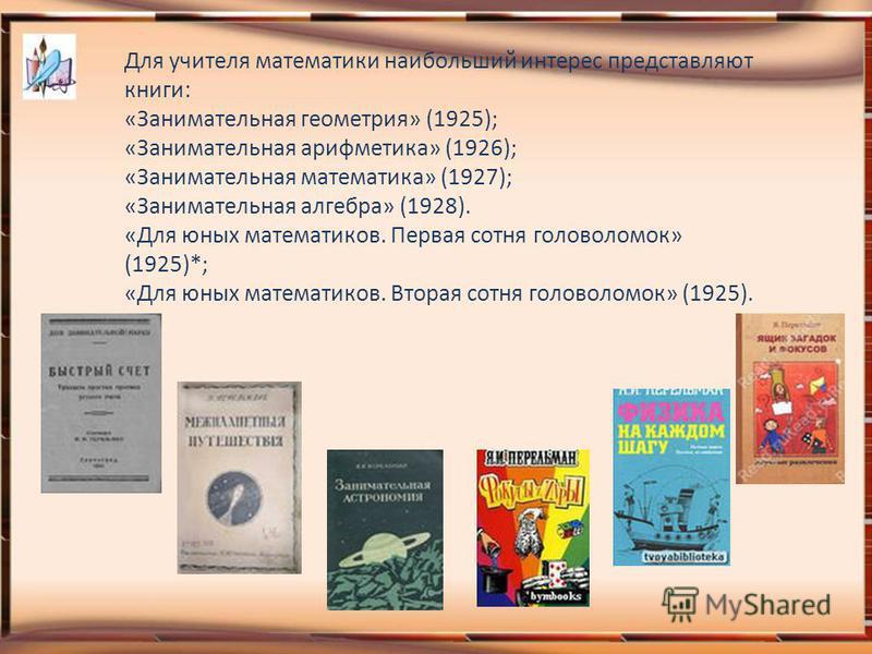 Для учителя математики наибольший интерес представляют книги: «Занимательная геометрия» (1925); «Занимательная арифметика» (1926); «Занимательная математика» (1927); «Занимательная алгебра» (1928). «Для юных математиков. Первая сотня головоломок» (19