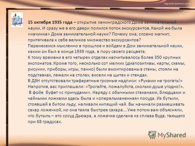 15 октября 1935 года – открытие ленинградского Дома занимательной науки. И сразу же в его двери полился поток экскурсантов. Какой же была «начинка» Дома занимательной науки? Почему она, словно магнит, притягивала к себе великое множество экскурсантов
