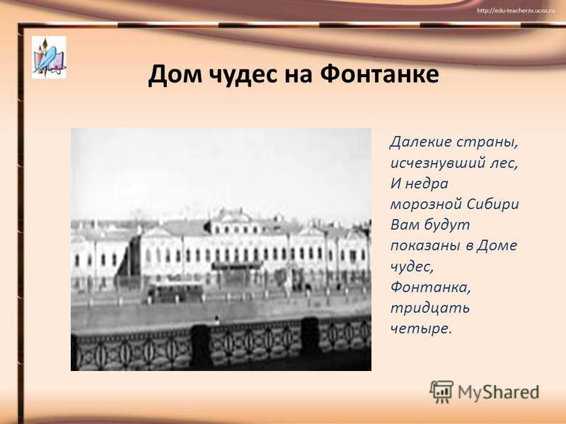 Дом чудес на Фонтанке Далекие страны, исчезнувший лес, И недра морозной Сибири Вам будут показаны в Доме чудес, Фонтанка, тридцать четыре.