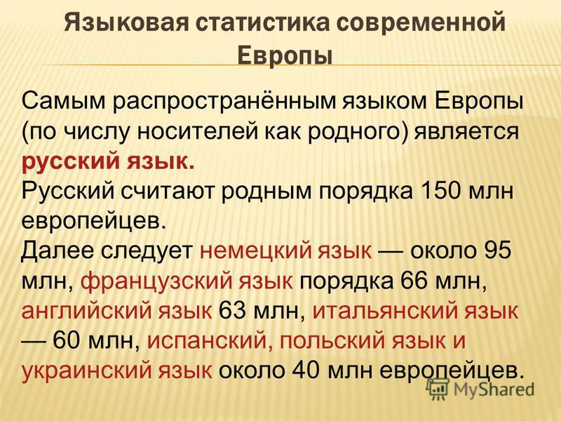Языковая статистика современной Европы Самым распространённым языком Европы (по числу носителей как родного) является русский язык. Русский считают родным порядка 150 млн европейцев. Далее следует немецкий язык около 95 млн, французский язык порядка