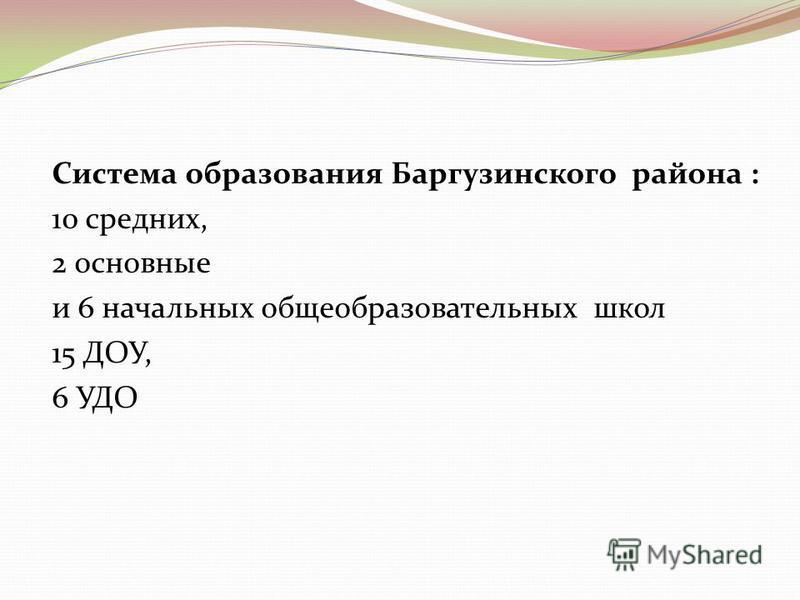 Система образования Баргузинского района : 10 средних, 2 основные и 6 начальных общеобразовательных школ 15 ДОУ, 6 УДО