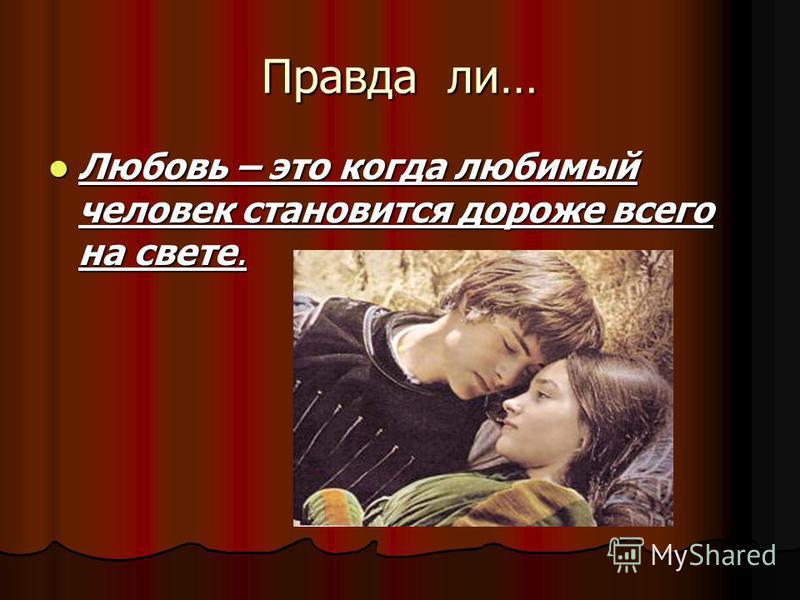 Правда ли… Любовь – это когда любимый человек становится дороже всего на свете. Любовь – это когда любимый человек становится дороже всего на свете.