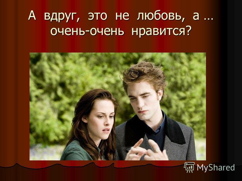 А вдруг, это не любовь, а … очень-очень нравится?