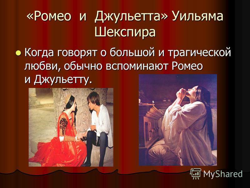 «Ромео и Джульетта» Уильяма Шекспира Когда говорят о большой и трагической любви, обычно вспоминают Ромео и Джульетту. Когда говорят о большой и трагической любви, обычно вспоминают Ромео и Джульетту.