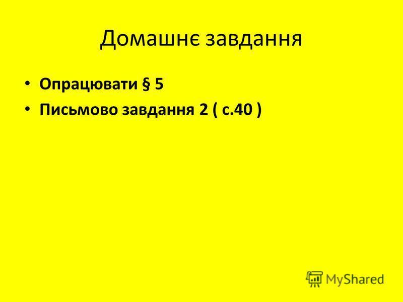 Домашнє завдання Опрацювати § 5 Письмово завдання 2 ( с.40 )