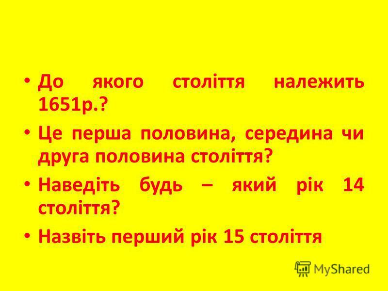 До якого століття належить 1651р.? Це перша половина, середина чи друга половина століття? Наведіть будь – який рік 14 століття? Назвіть перший рік 15 століття