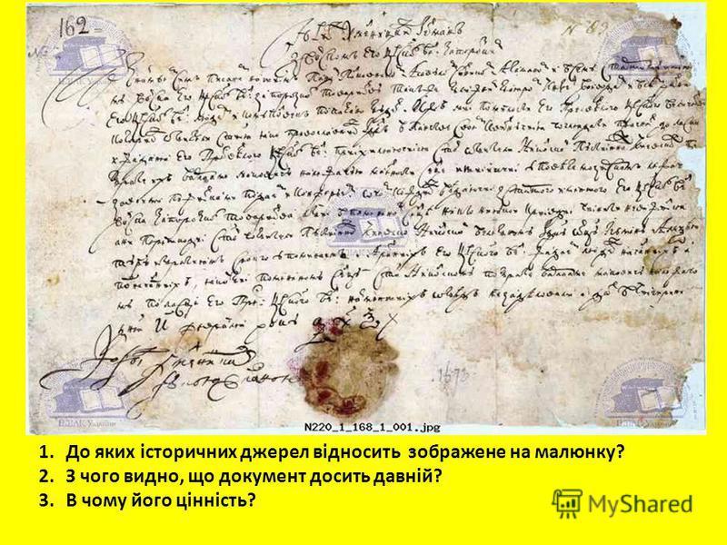 1.До яких історичних джерел відносить зображене на малюнку? 2.З чого видно, що документ досить давній? 3.В чому його цінність?