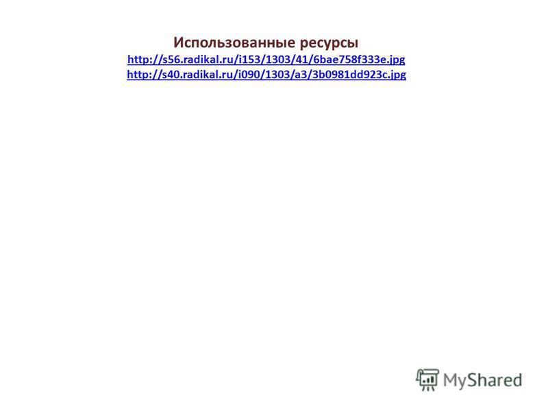 Использованные ресурсы http://s56.radikal.ru/i153/1303/41/6bae758f333e.jpg http://s40.radikal.ru/i090/1303/a3/3b0981dd923c.jpg