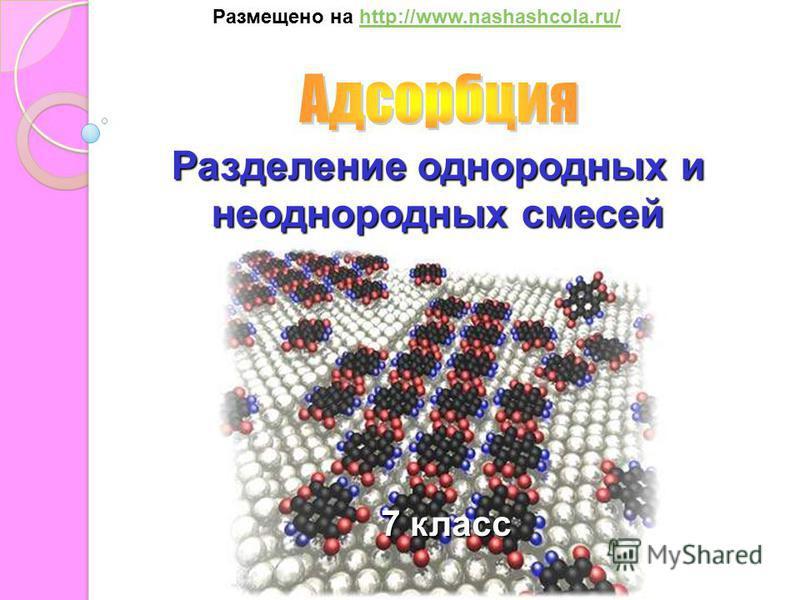 Разделение однородных и неоднородных смесей 7 класс Размещено на http://www.nashashcola.ru/http://www.nashashcola.ru/