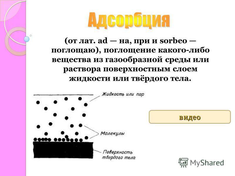 (от лат. ad на, при и sorbeo поглощаю), поглощение какого-либо вещества из газообразной среды или раствора поверхностным слоем жидкости или твёрдого тела. http://www.youtube.com/watch?feature=player_ embedded&v=odM6KfFa4Uo 4:27 видео