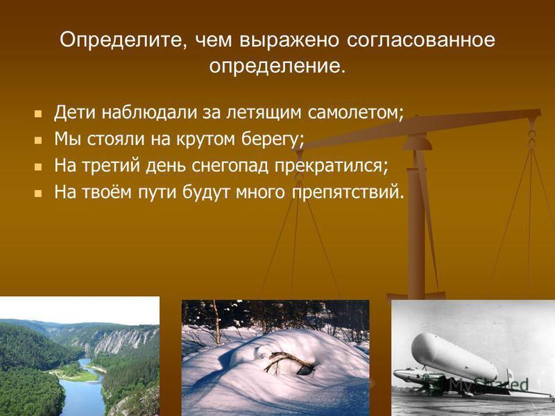 Определите, чем выражено согласованное определение. Дети наоблюдали за летящим самолетом; Мы стояли на крутом берегу; На третий день снегопад прекратилеся; На твоём пути будут много препятствий.