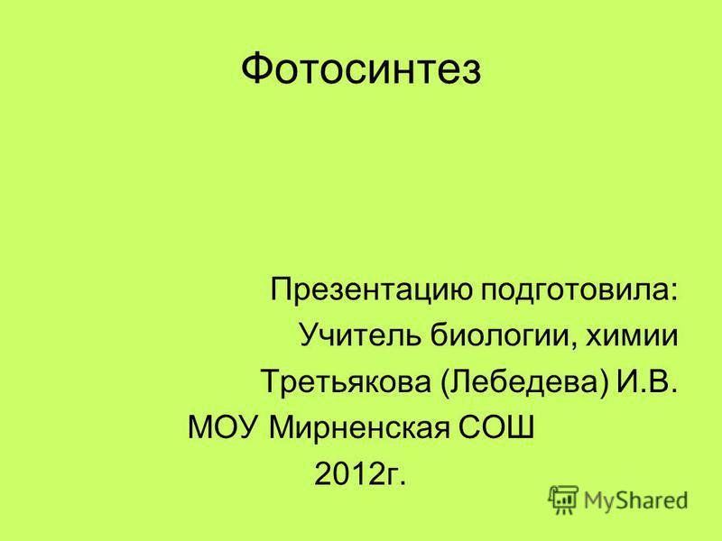 Фотосинтез Презентацию подготовила: Учитель биологии, химии Третьякова (Лебедева) И.В. МОУ Мирненская СОШ 2012 г.