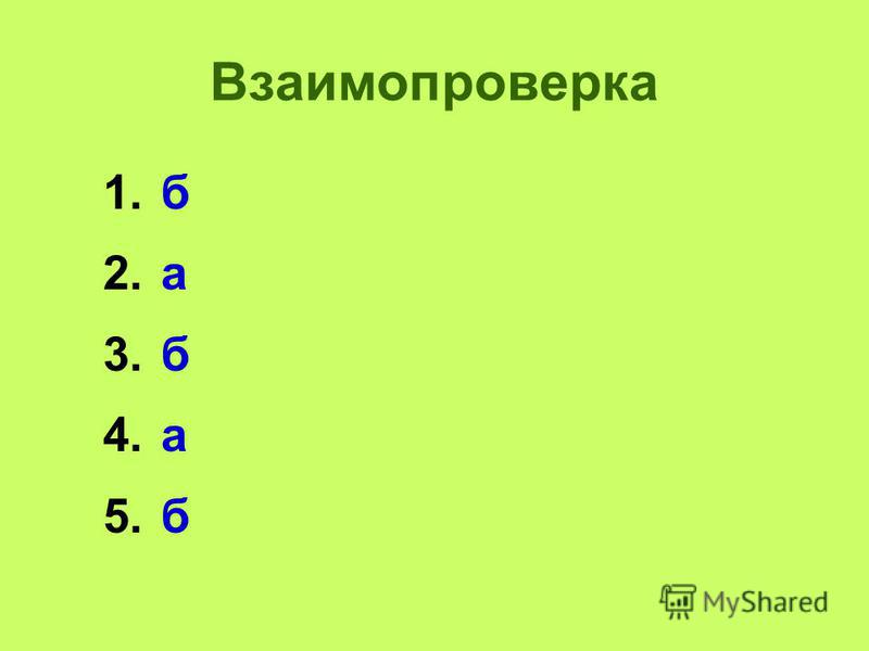 Взаимопроверка 1. б 2. а 3. б 4. а 5.б