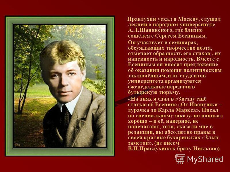 Правдухин уехал в Москву, слушал лекции в народном университете А.Л.Шанявского, где близко сошёлся с Сергеем Есениным. Он участвует в семинарах, обсуждающих творчество поэта, отмечает образность его стихов, их напевность и народность. Вместе с Есенин