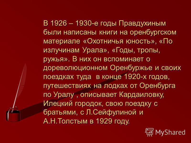 В 1926 – 1930-е годы Правдухиным были написаны книги на оренбургском материале «Охотничья юность», «По излучинам Урала», «Годы, тропы, ружья». В них он вспоминает о дореволюционном Оренбуржье и своих поездках туда в конце 1920-х годов, путешествиях н