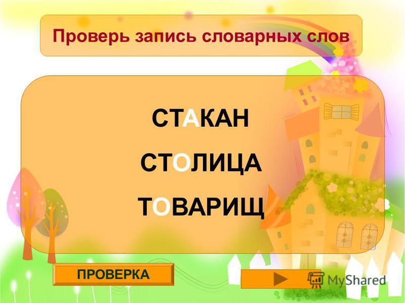 ПРОВЕРКА Проверь запись словарных слов СТАКАН СТОЛИЦА ТОВАРИЩ