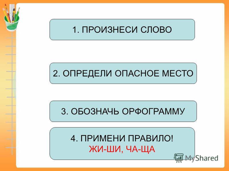 3. ОБОЗНАЧЬ ОРФОГРАММУ 1. ПРОИЗНЕСИ СЛОВО 4. ПРИМЕНИ ПРАВИЛО! ЖИ-ШИ, ЧА-ЩА 2. ОПРЕДЕЛИ ОПАСНОЕ МЕСТО