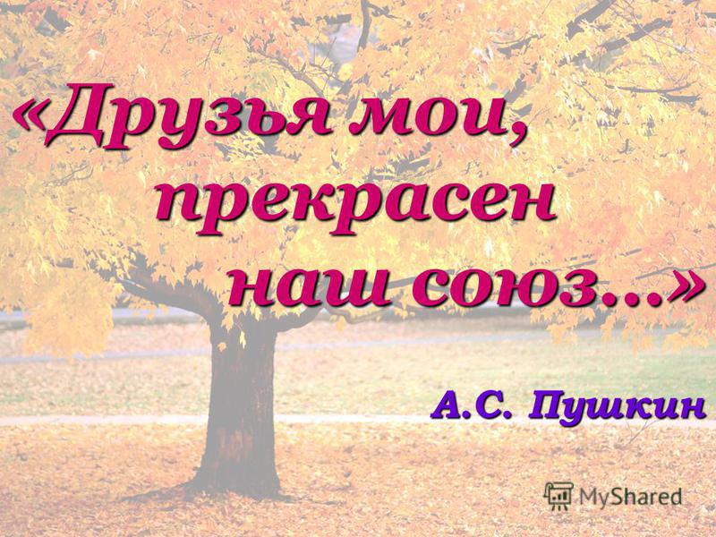 «Друзья мои, прекрасен наш союз…» А.С. Пушкин