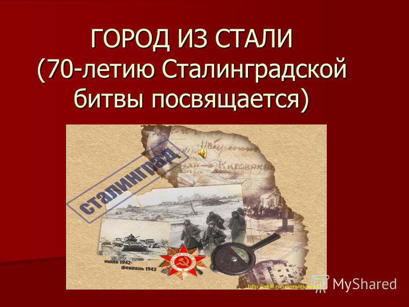 ГОРОД ИЗ СТАЛИ (70-летию Сталинградской битвы посвящается)