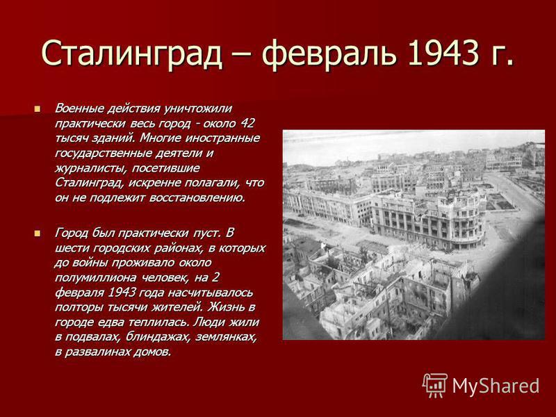 Сталинград – февраль 1943 г. Военные действия уничтожили практически весь город - около 42 тысяч зданий. Многие иностранные государственные деятели и журналисты, посетившие Сталинград, искренне полагали, что он не подлежит восстановлению. Военные дей