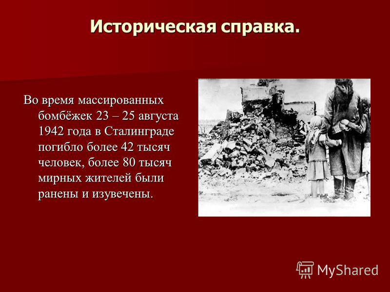 Историческая справка. Во время массированных бомбёжек 23 – 25 августа 1942 года в Сталинграде погибло более 42 тысяч человек, более 80 тысяч мирных жителей были ранены и изувечены.