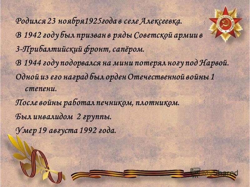 Родился 23 ноября 1925 года в селе Алексеевка. В 1942 году был призван в ряды Советской армии в 3-Прибалтийский фронт, сапёром. В 1944 году подорвался на мини потерял ногу под Нарвой. Одной из его наград был орден Отечественной войны 1 степени. После