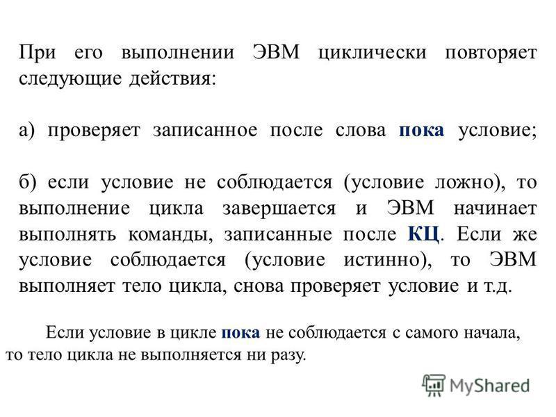 При его выполнении ЭВМ циклически повторяет следующие действия: а) проверяет записанное после слова пока условие; б) если условие не соблюдается (условие ложно), то выполнение цикла завершается и ЭВМ начинает выполнять команды, записанные после КЦ. Е