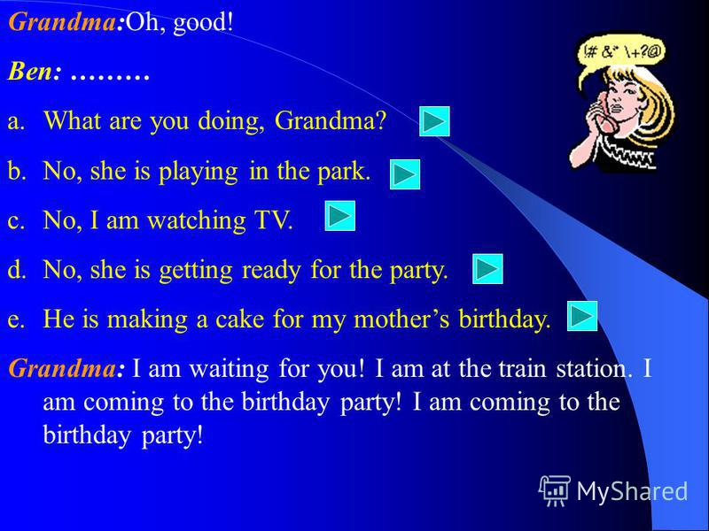 Grandma: And where is she? Ben: ……… a.He is making a cake for my mothers birthday. b.What are you doing, Grandma? c.No, she is playing in the park. d.No, I am watching TV. e.No, she is getting ready for the party.