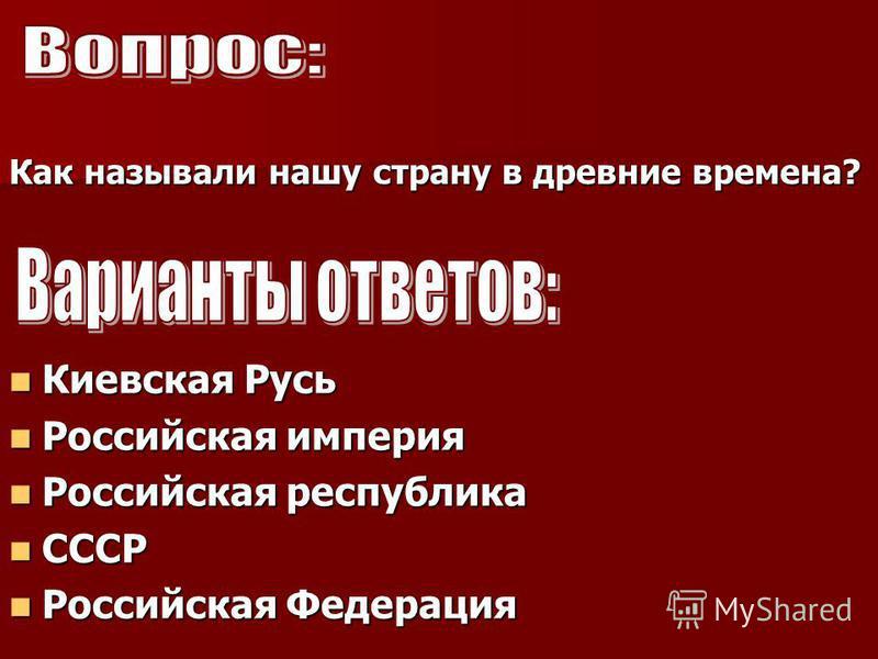 Как называли нашу страну в древние времена? Киевская Русь Российская империя Российская республика СССР Российская Федерация