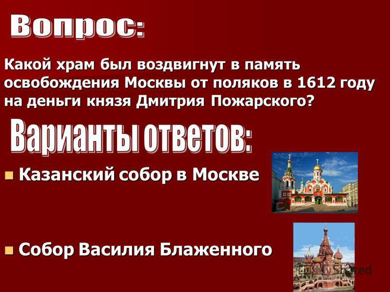 Какой храм был воздвигнут в память освобождения Москвы от поляков в 1612 году на деньги князя Дмитрия Пожарского? Казанский собор в Москве Собор Василия Блаженного