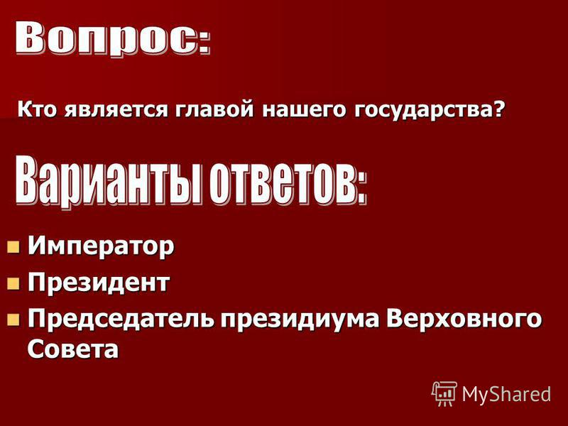 Кто является главой нашего государства? Император Президент Председатель президиума Верховного Совета