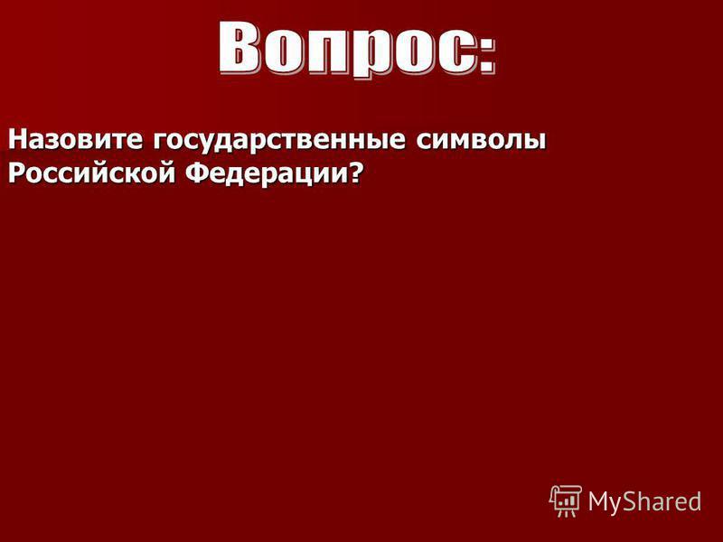 Назовите государственные символы Российской Федерации?
