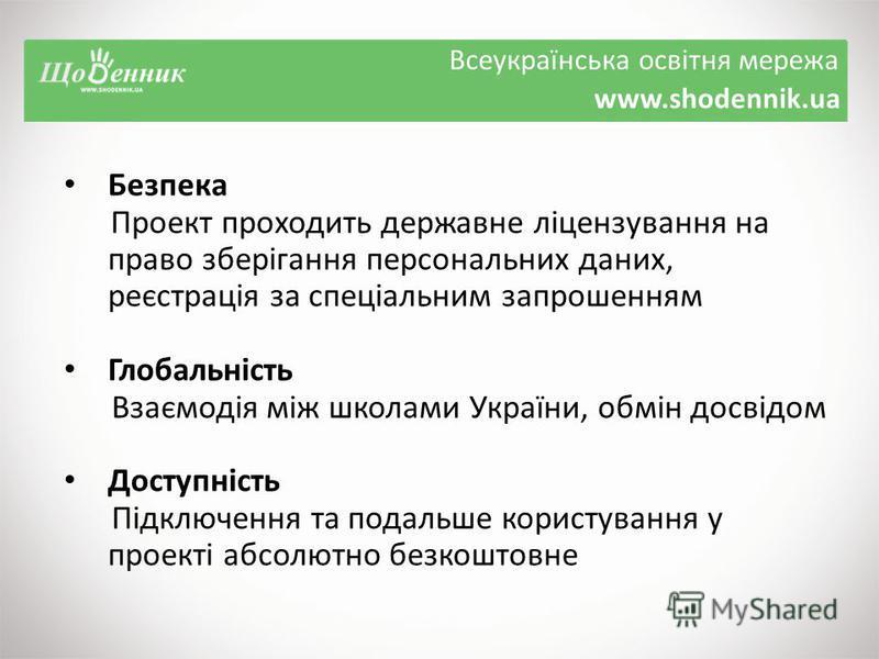 Всеукраїнська освітня мережа www.shodennik.ua Безпека Проект проходить державне ліцензування на право зберігання персональних даних, реєстрація за спеціальним запрошенням Глобальність Взаємодія між школами України, обмін досвідом Доступність Підключе