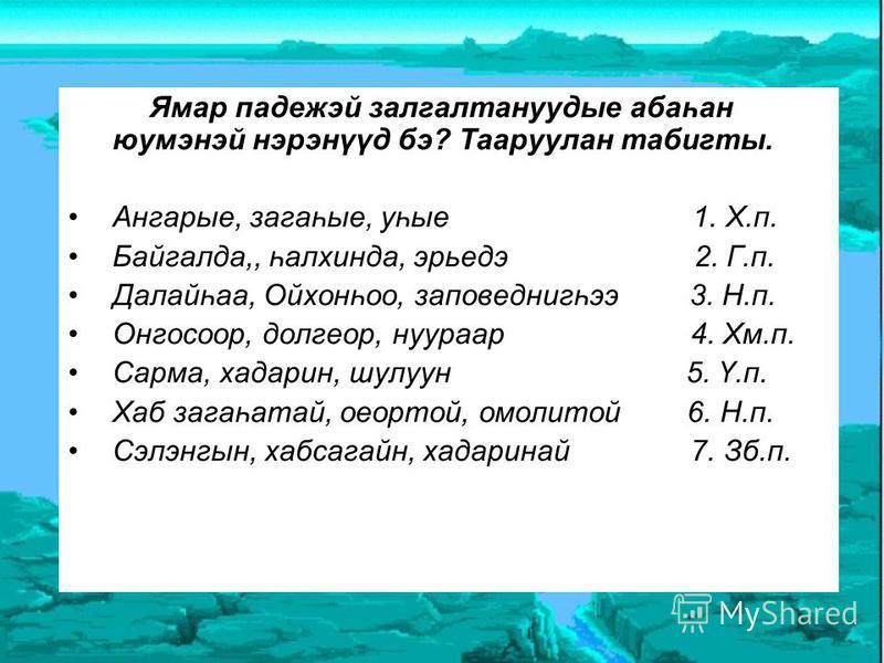 Ямар падежэй залгалтануудые абаһан юумэнэй нэрэнүүд бэ? Тааруулан табигты. Ангарые, загаһые, уһые 1. Х.п. Байгалда,, һалхинда, эрьедэ 2. Г.п. Далайһаа, Ойхонһоо, заповеднигһээ 3. Н.п. Онгосоор, долгеор, нуураар 4. Хм.п. Сарма, хадарин, шулуун 5. Ү.п.