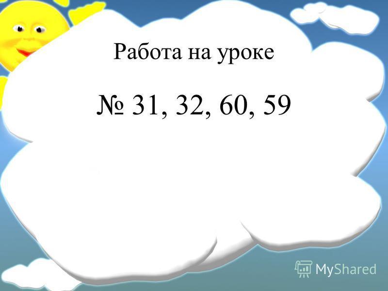 Работа на уроке 31, 32, 60, 59