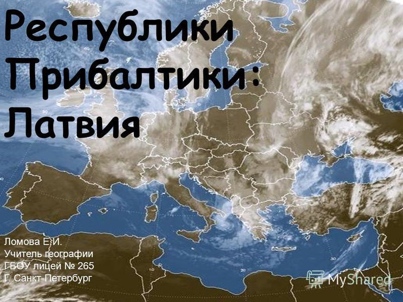Республики Прибалтики: Латвия Ломова Е.И. Учитель географии ГБОУ лицей 265 Г. Санкт-Петербург