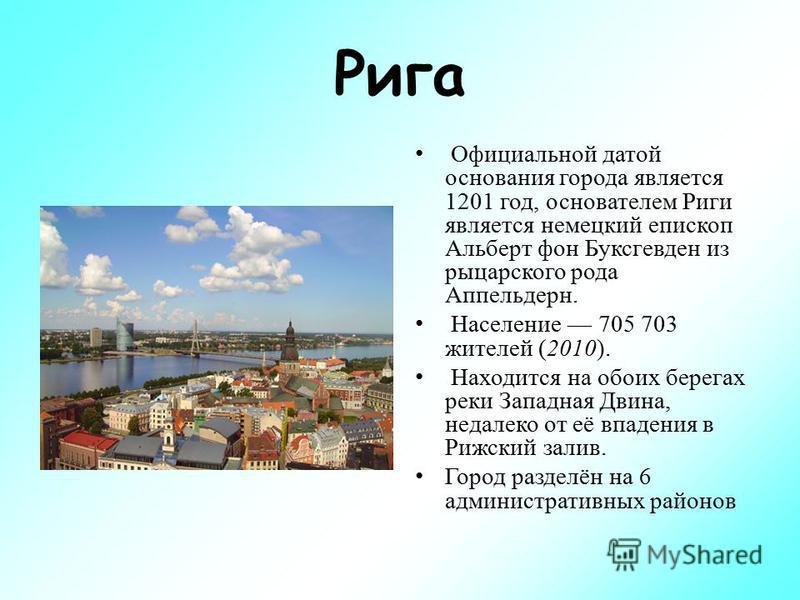 Рига Официальной датой основания города является 1201 год, основателем Риги является немецкий епископ Альберт фон Буксгевден из рыцарского рода Аппельдерн. Население 705 703 жителей (2010). Находится на обоих берегах реки Западная Двина, недалеко от