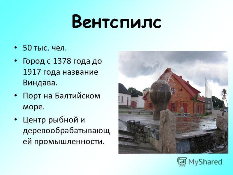 Вентспилс 50 тыс. чел. Город с 1378 года до 1917 года название Виндава. Порт на Балтийском море. Центр рыбной и деревообрабатывающей промышленности.