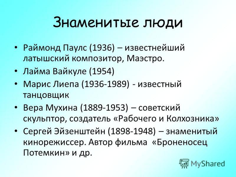 Знаменитые люди Раймонд Паулс (1936) – известнейший латышский композитор, Маэстро. Лайма Вайкуле (1954) Марис Лиепа (1936-1989) - известный танцовщик Вера Мухина (1889-1953) – советский скульптор, создатель «Рабочего и Колхозника» Сергей Эйзенштейн (