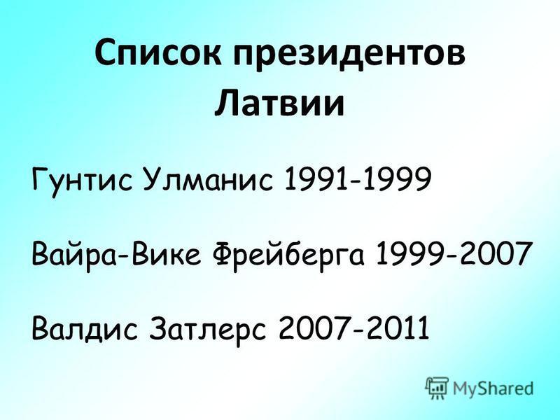 Список президентов Латвии Гунтис Улманис 1991-1999 Вайра-Вике Фрейберга 1999-2007 Валдис Затлерс 2007-2011