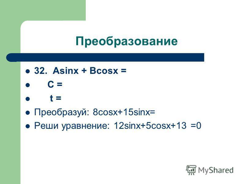Преобразование 32. Аsinx + Вcosx = С = t = Преобразуй: 8cosx+15sinx= Реши уравнение: 12sinx+5cosx+13 =0