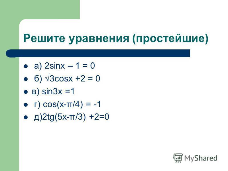 Решите уравнения (простейшие) а) 2sinx – 1 = 0 б) 3cosx +2 = 0 в) sin3x =1 г) cos(x-π/4) = -1 д)2tg(5x-π/3) +2=0
